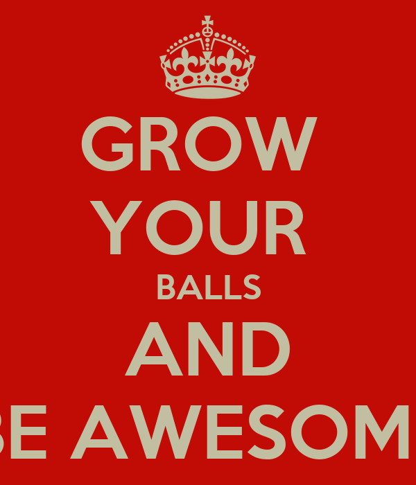 GROW  YOUR  BALLS AND BE AWESOME