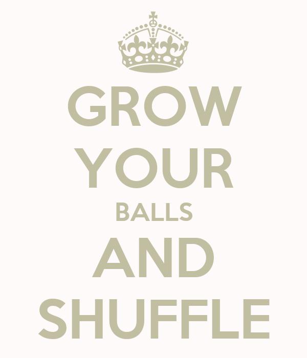 GROW YOUR BALLS AND SHUFFLE