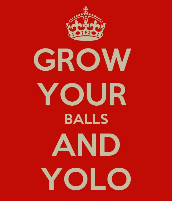 GROW  YOUR  BALLS AND YOLO