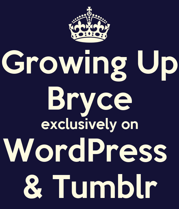 Growing Up Bryce exclusively on WordPress  & Tumblr