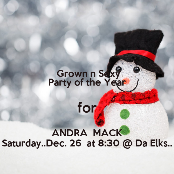 Grown n Sexy Party of the Year for ANDRA  MACK Saturday..Dec. 26  at 8:30 @ Da Elks..