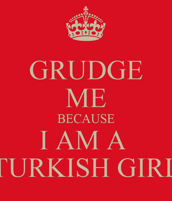 GRUDGE ME BECAUSE I AM A  TURKISH GIRL