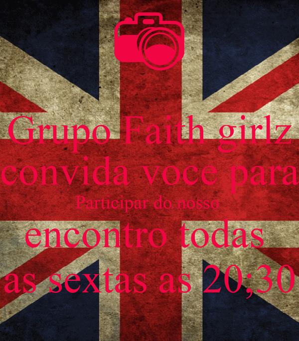 Grupo Faith girlz convida voce para Participar do nosso  encontro todas  as sextas as 20;30