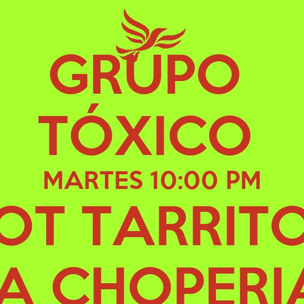 GRUPO  TÓXICO  MARTES 10:00 PM GOT TARRITO ? LA CHOPERIA