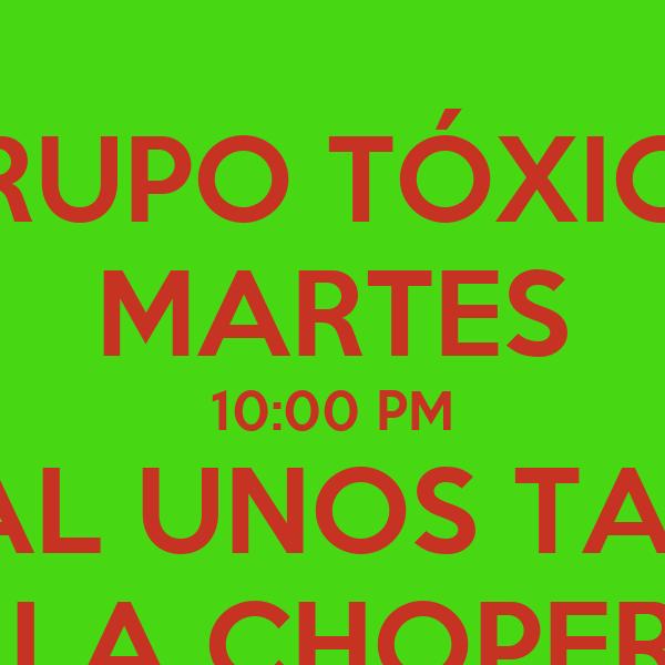 GRUPO TÓXICO MARTES 10:00 PM QUE TAL UNOS TARROS ? EN LA CHOPERIA