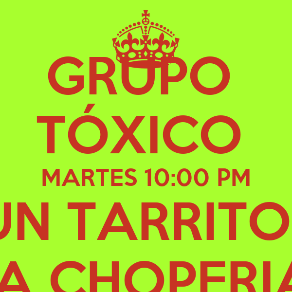 GRUPO  TÓXICO  MARTES 10:00 PM UN TARRITO? LA CHOPERIA