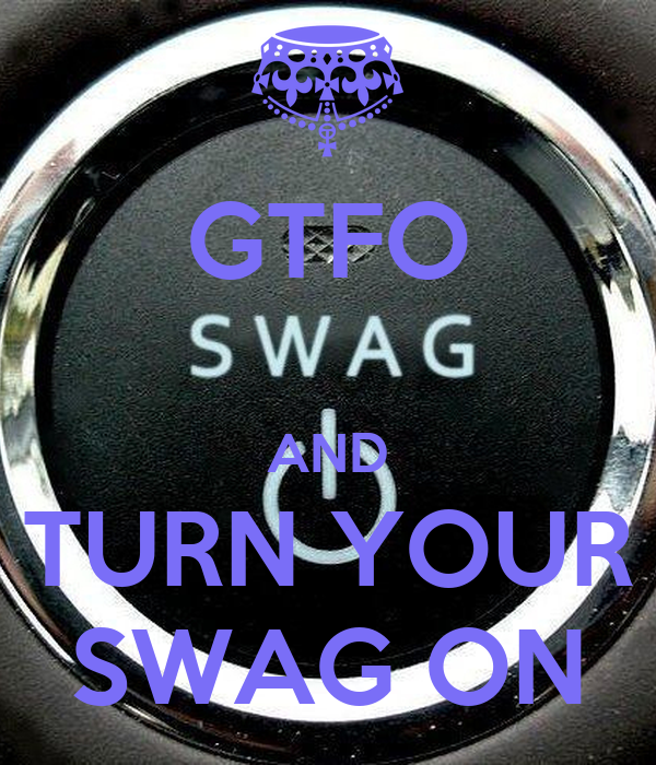 GTFO  AND TURN YOUR SWAG ON