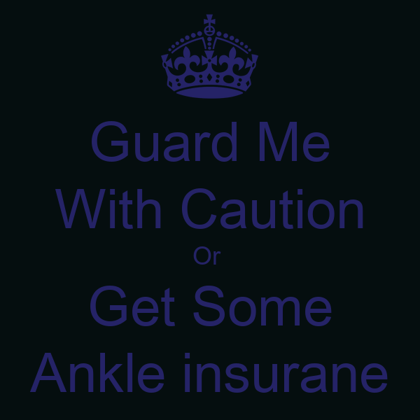 Guard Me With Caution Or  Get Some Ankle insurane