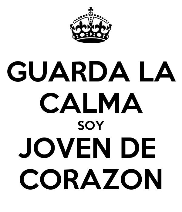 GUARDA LA CALMA SOY JOVEN DE  CORAZON