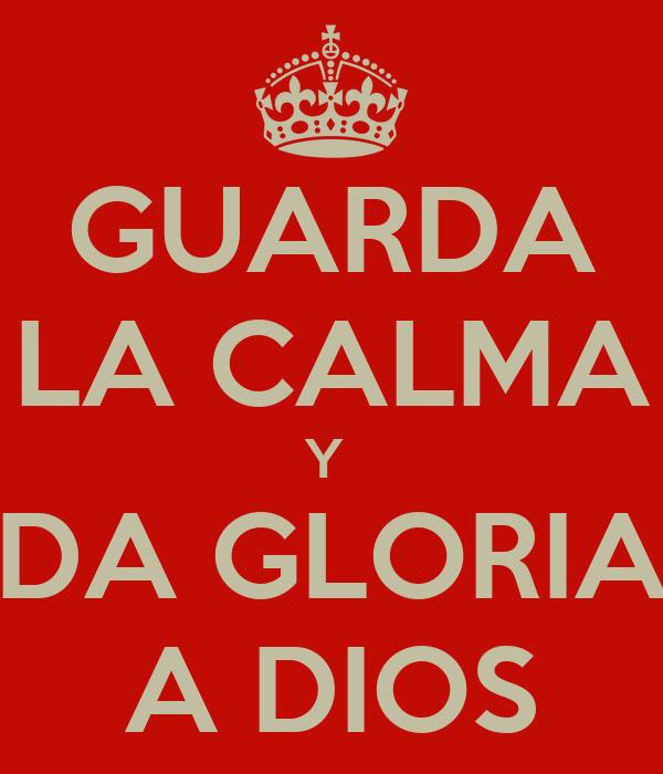 GUARDA LA CALMA Y  DA GLORIA A DIOS