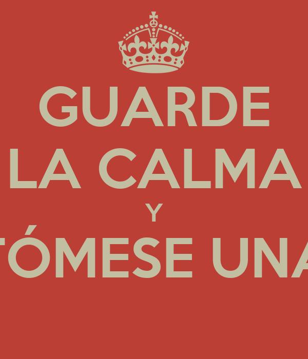 GUARDE LA CALMA Y TÓMESE UNA