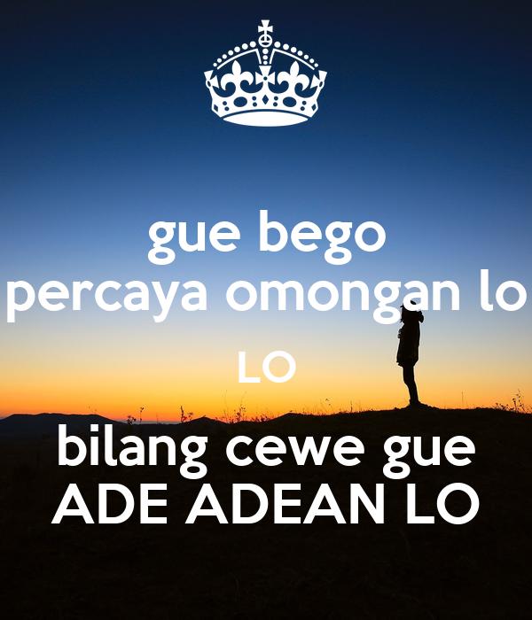 gue bego percaya omongan lo LO bilang cewe gue ADE ADEAN LO