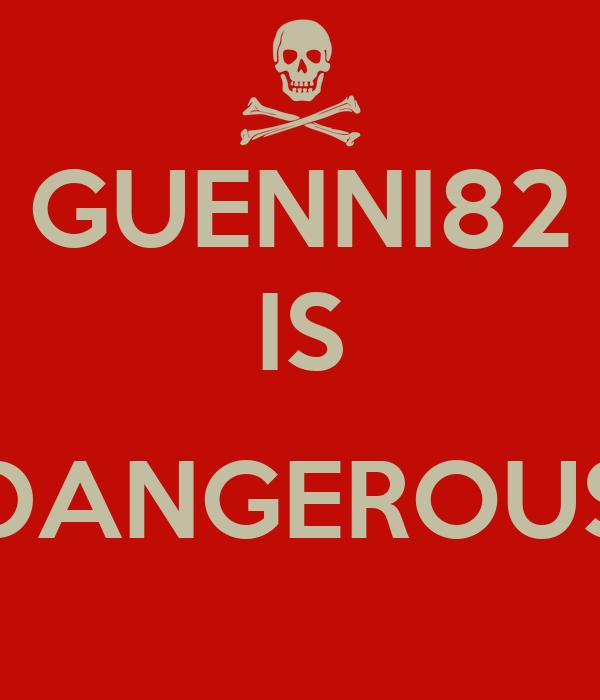 GUENNI82 IS  DANGEROUS