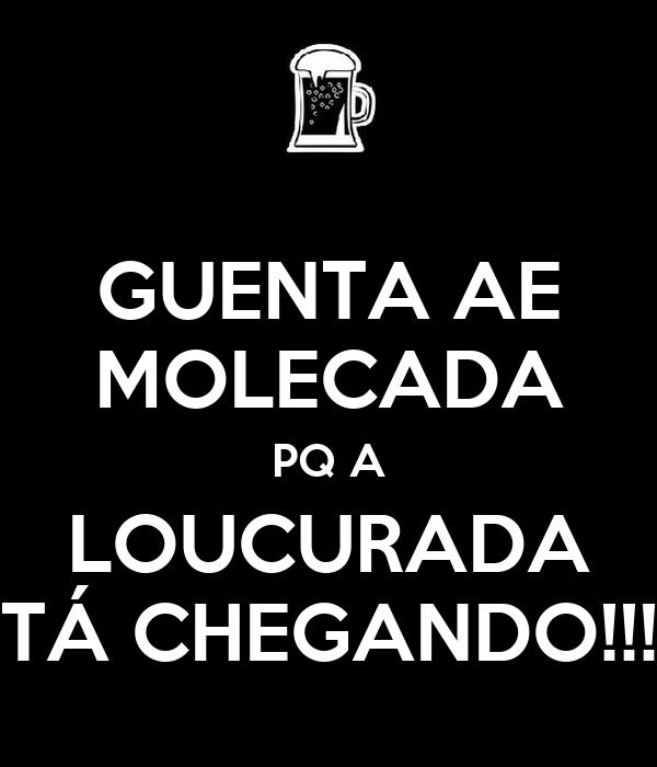 GUENTA AE MOLECADA PQ A LOUCURADA TÁ CHEGANDO!!!