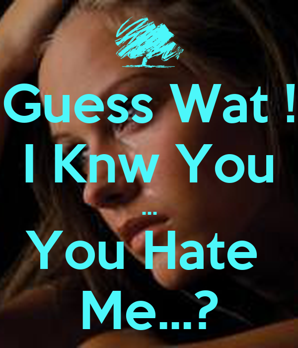 Guess Wat ! I Knw You ... You Hate  Me...?