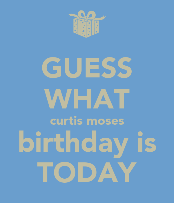 GUESS WHAT curtis moses birthday is TODAY
