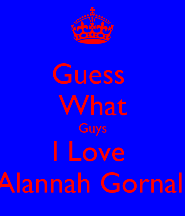 Guess  What Guys I Love  Alannah Gornall