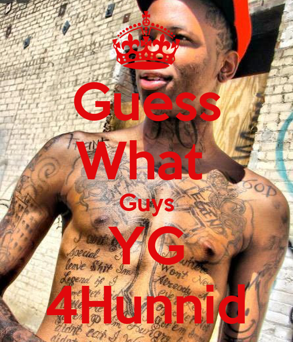 Guess What  Guys YG 4Hunnid