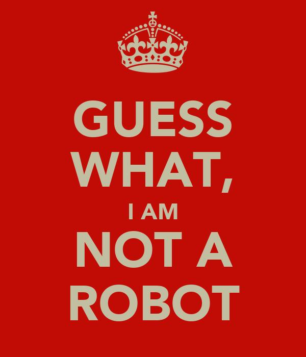 GUESS WHAT, I AM NOT A ROBOT