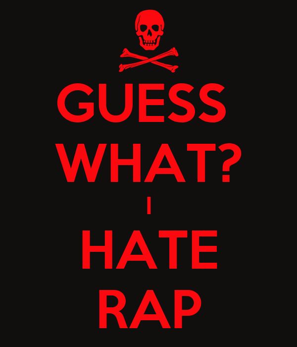 GUESS  WHAT? I HATE RAP