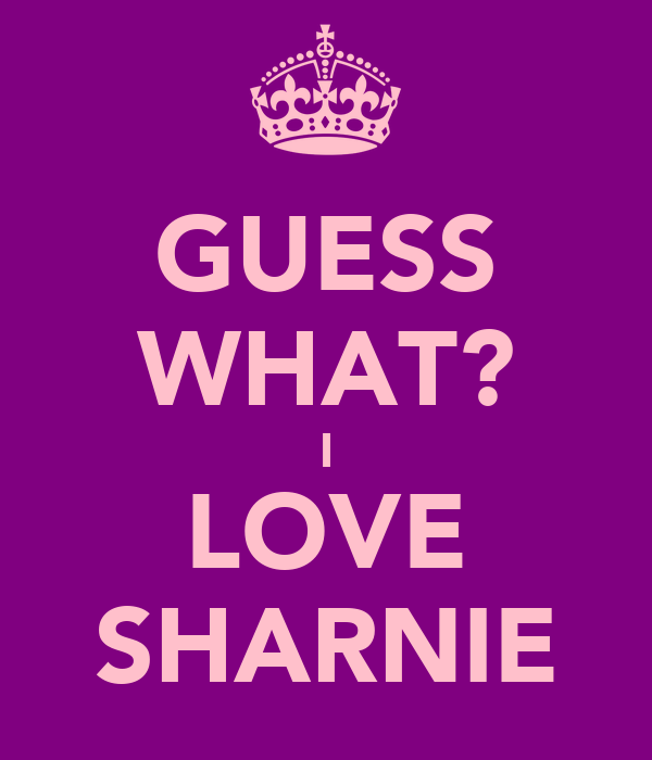GUESS WHAT? I LOVE ♥ SHARNIE ♥