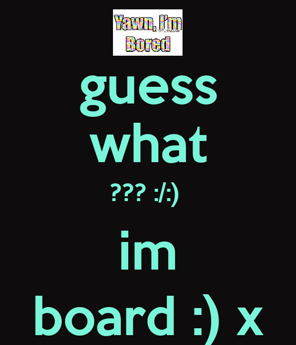 guess what ??? :/:)  im board :) x