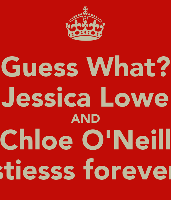 Guess What? Jessica Lowe AND Chloe O'Neill Bestiesss forever<3