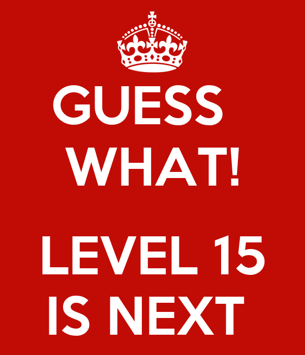 GUESS   WHAT!  LEVEL 15 IS NEXT