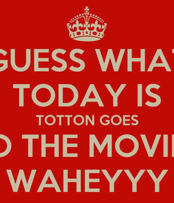 GUESS WHAT TODAY IS TOTTON GOES TO THE MOVIES WAHEYYY