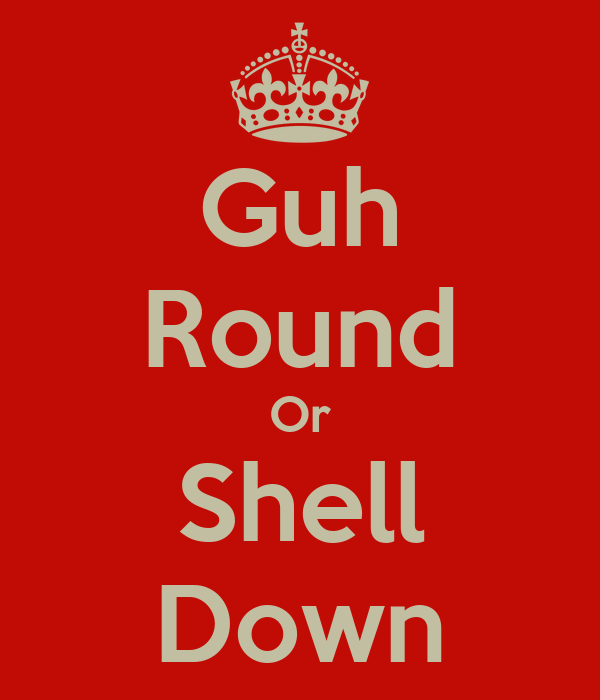 Guh Round Or Shell Down