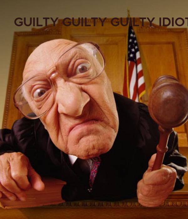 GUILTY GUILTY GUILTY IDIOT !!