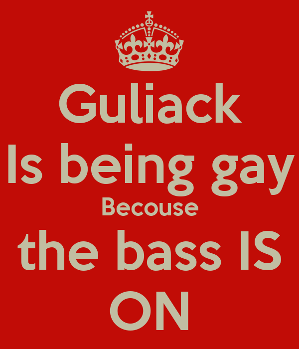 Guliack Is being gay Becouse the bass IS ON