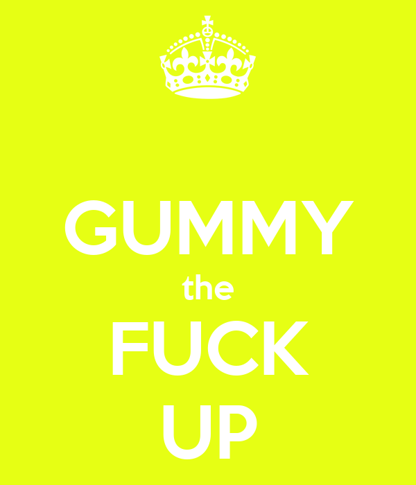 GUMMY the FUCK UP