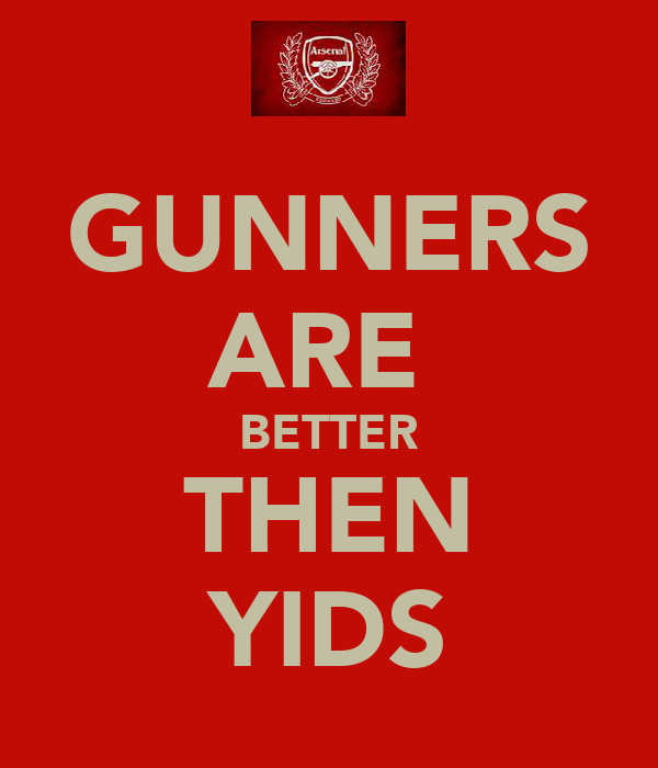 GUNNERS ARE  BETTER THEN YIDS