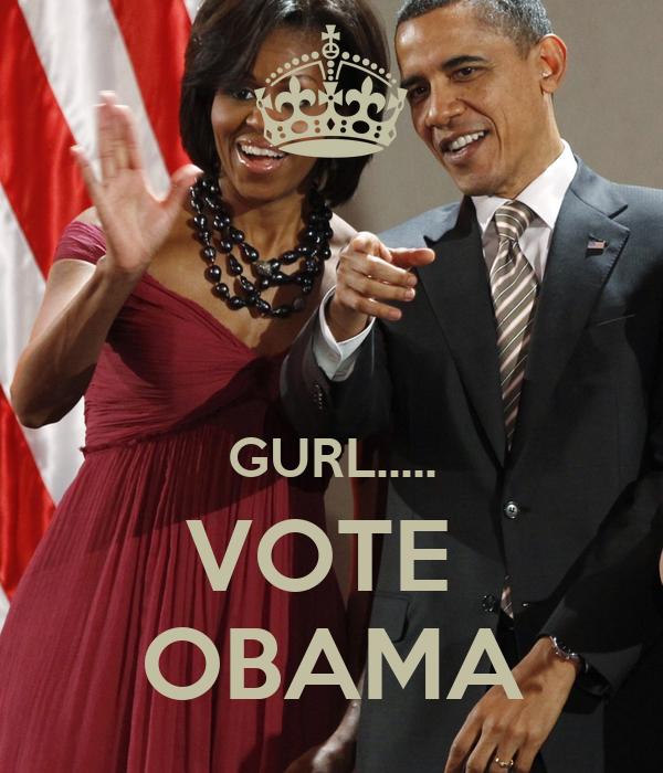 GURL..... VOTE  OBAMA