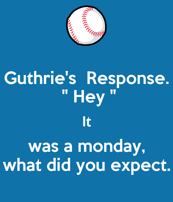 "Guthrie's  Response.  "" Hey "" It was a monday, what did you expect."