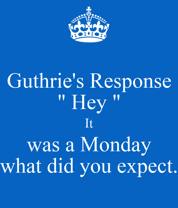 """Guthrie's Response """" Hey """" It was a Monday what did you expect."""