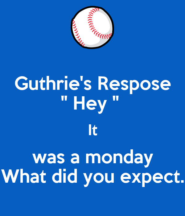 """Guthrie's Respose """" Hey """"  It was a monday What did you expect."""