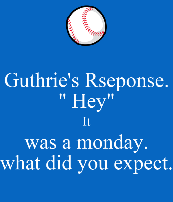 """Guthrie's Rseponse. """" Hey"""" It was a monday. what did you expect."""