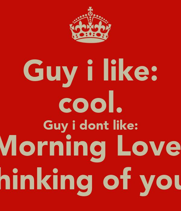 Guy i like: cool. Guy i dont like: Morning Love, Thinking of you!