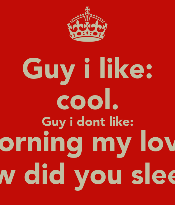 Guy i like: cool. Guy i dont like: Morning my love, how did you sleep?