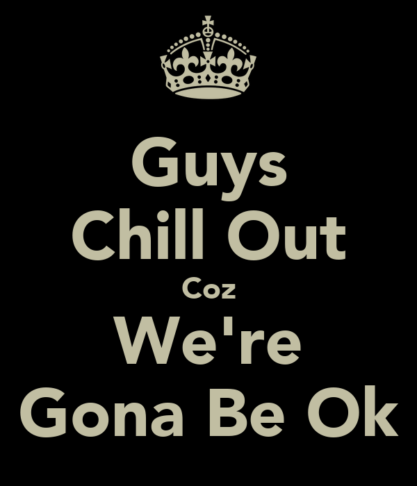 Guys Chill Out Coz We're Gona Be Ok