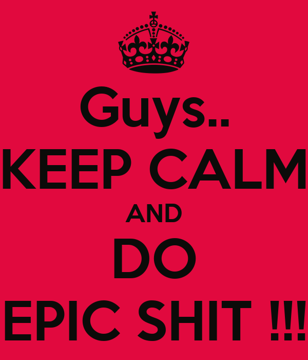 Guys.. KEEP CALM AND DO EPIC SHIT !!!