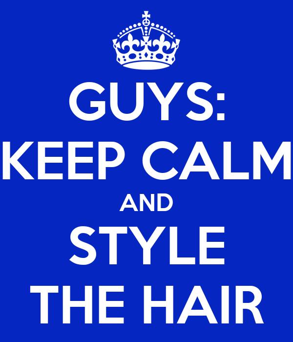 GUYS: KEEP CALM AND STYLE THE HAIR