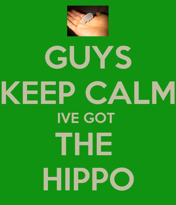 GUYS KEEP CALM IVE GOT  THE  HIPPO