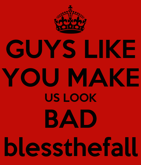 GUYS LIKE YOU MAKE US LOOK BAD blessthefall