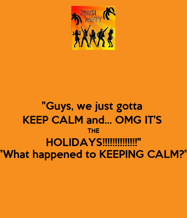 """""""Guys, we just gotta  KEEP CALM and... OMG IT'S  THE HOLIDAYS!!!!!!!!!!!!!!"""" """"What happened to KEEPING CALM?"""""""