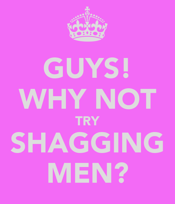 GUYS! WHY NOT TRY SHAGGING MEN?