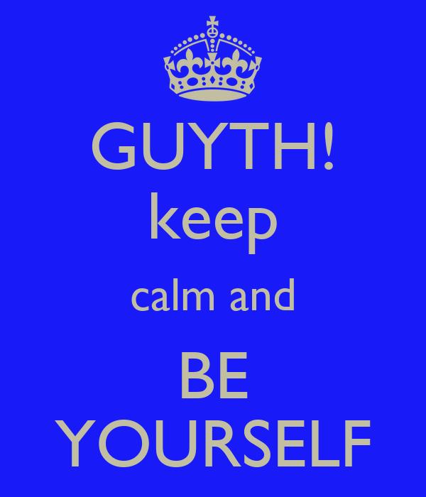 GUYTH! keep calm and BE YOURSELF