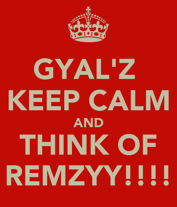 GYAL'Z  KEEP CALM AND THINK OF REMZYY!!!!